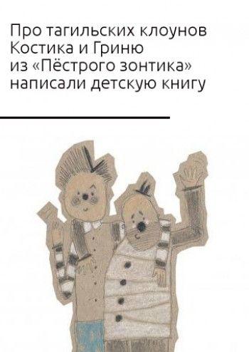 Про тагильских клоунов Костика и Гриню из «Пёстрого зонтика» написали детскую книгу