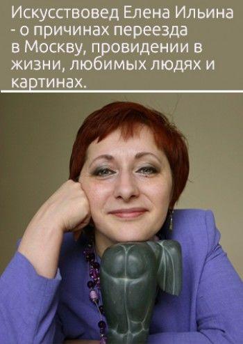 «Счастье — передавать свою любовь к искусству людям». Искусствовед Елена Ильина — о причинах переезда в Москву, провидении в жизни, любимых людях и картинах. Интервью «Афише МС»