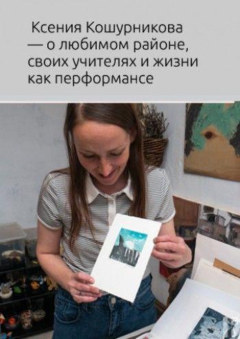 Художница Ксения Кошурникова — о любимом районе, своих учителях и жизни как перформансе