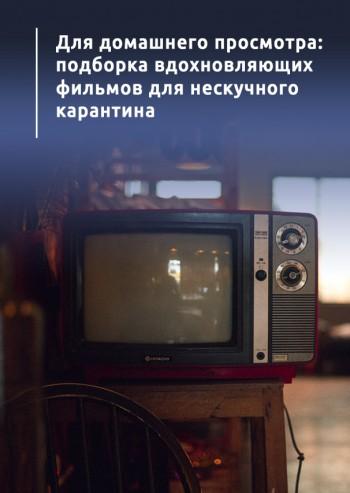 Для домашнего просмотра: подборка вдохновляющих фильмов для нескучного карантина