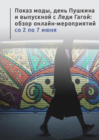 Показ моды, день Пушкина и выпускной с Леди Гагой: обзор онлайн-мероприятий со 2 по 7 июня