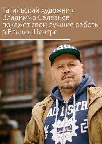 Тагильский художник Владимир Селезнёв покажет свои лучшие работы за 20 лет в Ельцин Центре
