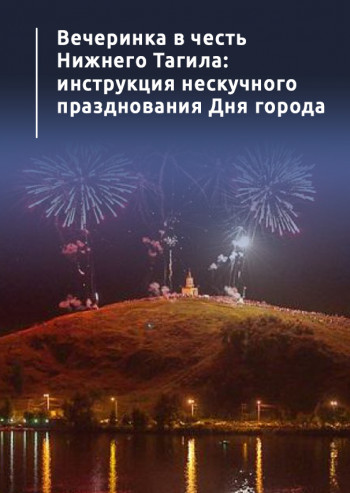 Вечеринка в честь Нижнего Тагила: инструкция нескучного празднования Дня города