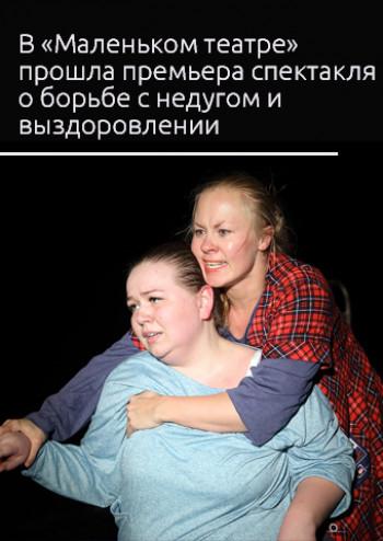 «Хочешь жить — бери себя за уши и тащи!» В «Маленьком театре» прошла премьера спектакля о борьбе с недугом и выздоровлении