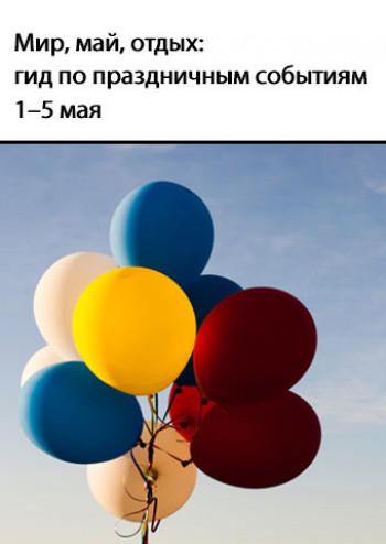 Мир, май, отдых: гид по праздничным событиям 1–5 мая