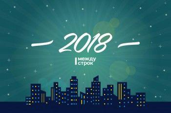 Каким мы запомним 2018 год? Субъективный рейтинг редакции АН «Между строк»