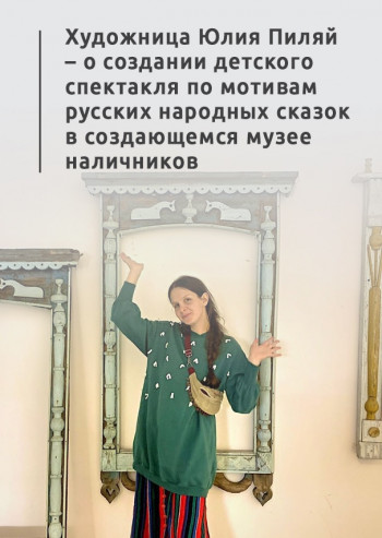 «Дети — художники, а я подмастерье». Художница Юлия Пиляй — о создании детского спектакля по мотивам русских народных сказок в создающемся музее наличников
