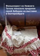 Фольклорист из Нижнего Тагила показала приданое своей бабушки на выставке в Екатеринбурге